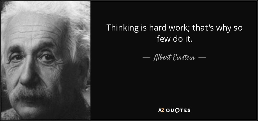 Thinking is hard work; that's why so few do it. - Albert Einstein