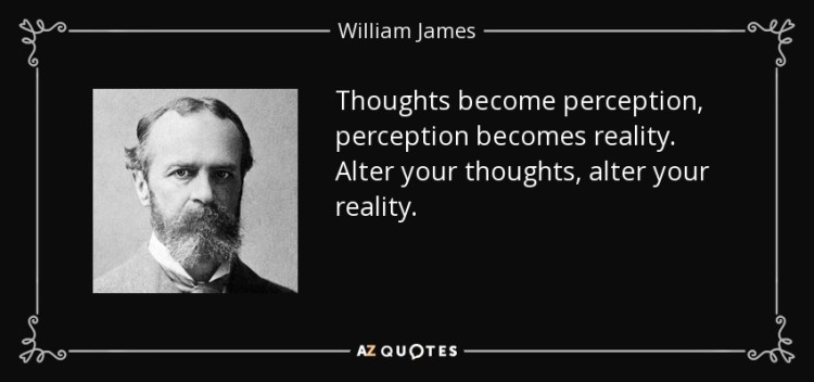 Thoughts become perception, perception becomes reality. Alter your thoughts, alter your reality. - William James