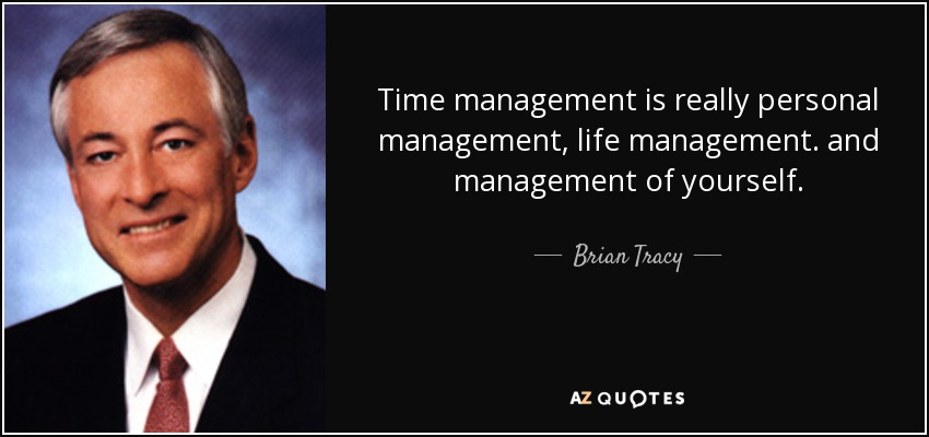 Time management is really personal management, life management. and management of yourself. - Brian Tracy