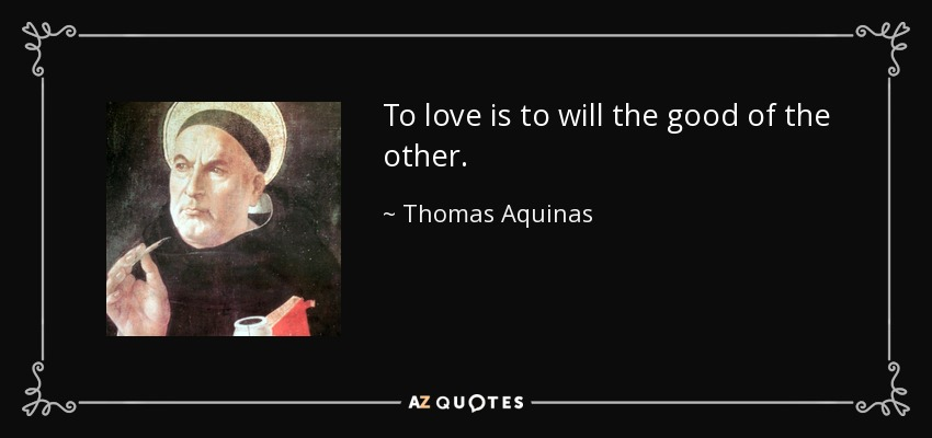 Thomas Aquinas Quote To Love Is To Will The Good Of The