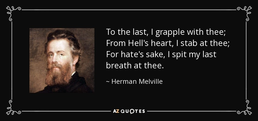 Image result for To the last, I grapple with thee; From Hell's heart, I stab at thee; For hate's sake, I spit my last breath at thee. Herman Melville