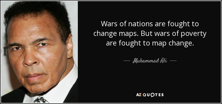 Wars of nations are fought to change maps. But wars of poverty are fought to map change. - Muhammad Ali