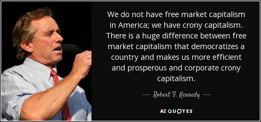 We do not have free market capitalism in America; we have crony capitalism. There is a huge difference between free market capitalism that democratizes a country and makes us more efficient and prosperous and corporate crony capitalism. - Robert F. Kennedy, Jr.