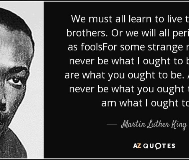 We Must All Learn To Live Together As Brothers Or We Will All Perish Together