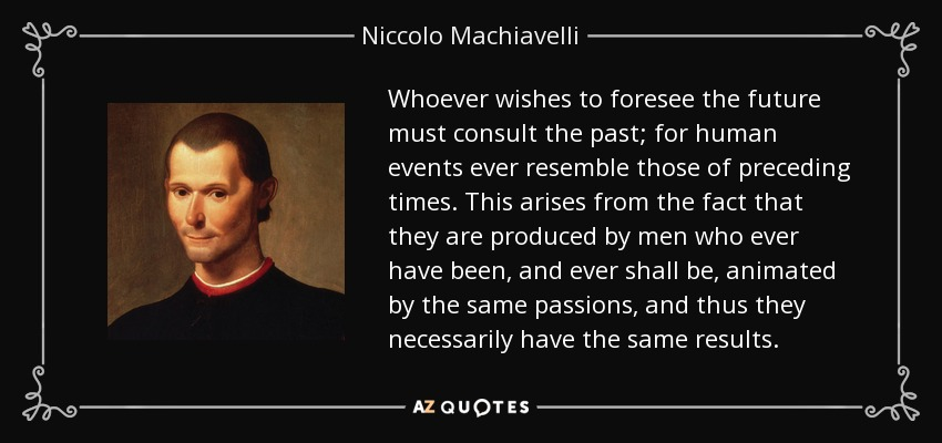 Whoever wishes to foresee the future must consult the past; for human events ever resemble those of preceding times. This arises from the fact that they are produced by men who ever have been, and ever shall be, animated by the same passions, and thus they necessarily have the same results. - Niccolo Machiavelli