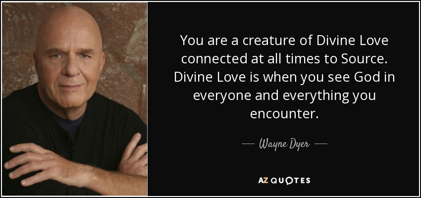 Bildergebnis für you are a creature of divine love connected at all times to source. Divine love is when you see god in everyone and everything you encounter. wayne dyer quotes