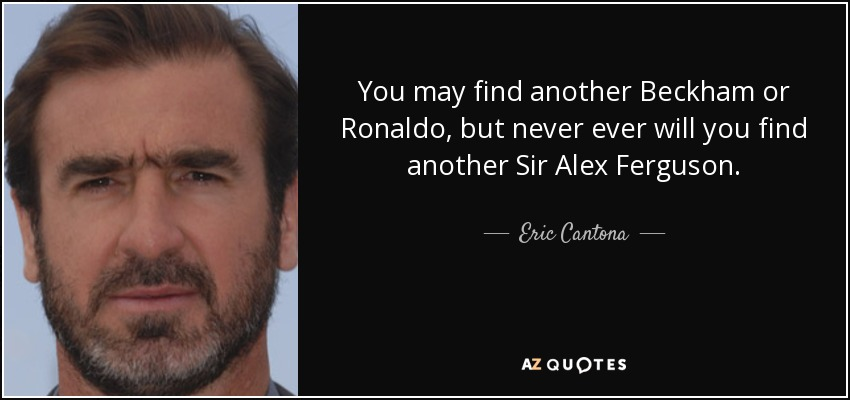 Because 'he was more angry. Eric Cantona quote: You may find another Beckham or ...