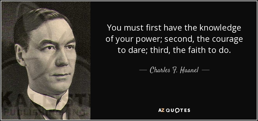 You must first have the knowledge of your power; second, the courage to dare; third, the faith to do. - Charles F. Haanel