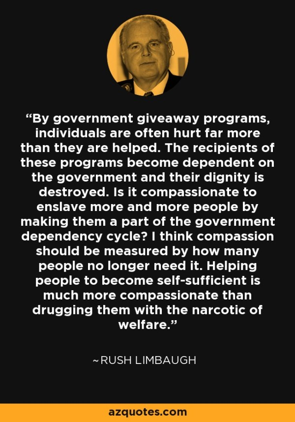By government giveaway programs, individuals are often hurt far more than they are helped. The recipients of these programs become dependent on the government and their dignity is destroyed. Is it compassionate to enslave more and more people by making them a part of the government dependency cycle? I think compassion should be measured by how many people no longer need it. Helping people to become self-sufficient is much more compassionate than drugging them with the narcotic of welfare. - Rush Limbaugh