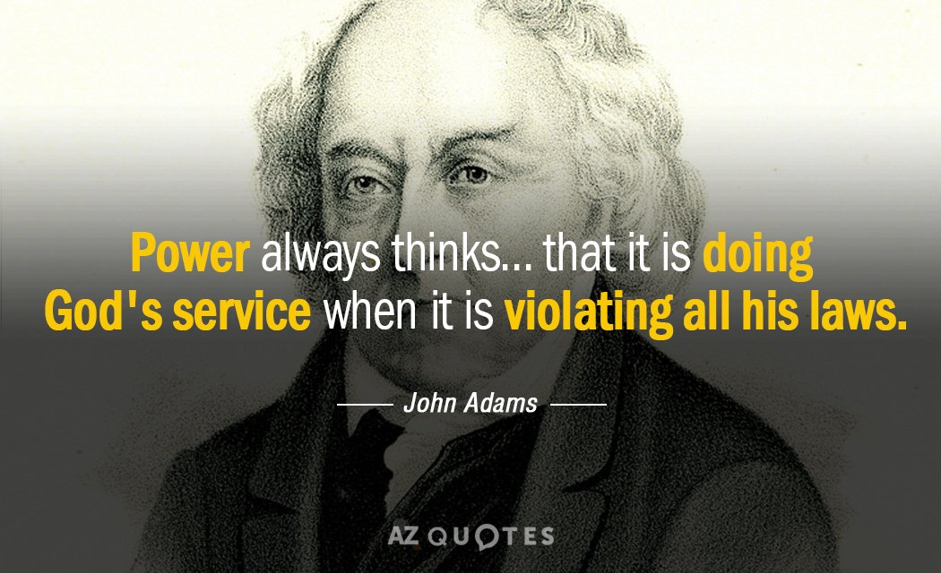 John Adams quote: Power always thinks... that it is doing God's service when it is violating...