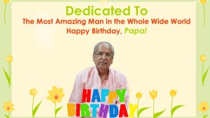 Dedicated To the Most Amazing Man in the Whole Wide World - Happy Birthday, Papa!