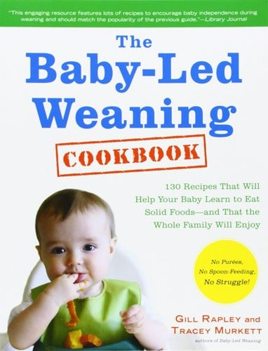 The Baby-Led Weaning Cookbook: 130 Recipes That Will Help Your Baby Learn to Eat Solid Food