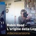 Robin Hood – L'Origine della Leggenda, la videorecensione e il podcast