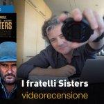 I Fratelli Sisters, la videorecensione e il podcast