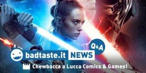 Chewbacca sarà a Lucca Comics 2019! | BadTaste News Q&A #46