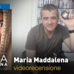 Maria Maddalena, la videorecensione e il podcast