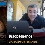 Disobedience, la videorecensione e il podcast