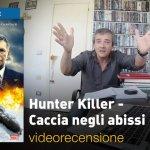Hunter Killer – Caccia negli Abissi, la videorecensione e il podcast