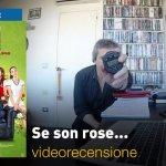 Se Son Rose…, la videorecensione e il podcast