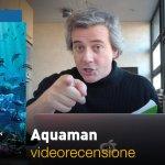 Aquaman, la videorecensione e il podcast