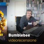 Bumblebee, la videorecensione e il podcast