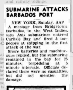 SUBMARINE ATTACKS BARBADOS PORT NEW YORK. Sunday, AAP A message from Bridgetown. Barbados, in the West Indies, says Axis submarines entered Carlisle Bay and fired 5 torpedoes at shipping in the first attack of the war. Shore batteries and machine guns replied, but the submarine remained in the bay for 25 minutes, torpedoing at 5 minute intervals. Officials de-clared there were no casualties, but did not mention the damage. cutting from: The Argus Melbourne, Victoria Australia - Monday 14 September 1942.