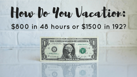 How Do You Vacation: $800 in 48 hours or $1500 in 192?