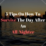 5 Tips On How To Survive The Day After An  All-Nighter