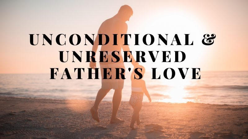 UNCONDITIONAL & UNRESERVED FATHER'S LOVE