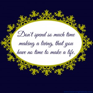 Don't spend so much time making a liviing that you have no time to make a life. For more inspiration, visit balancingthebusy.com