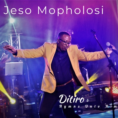 Ditiro & Hymns Unto Him – Jeso Mopholosi