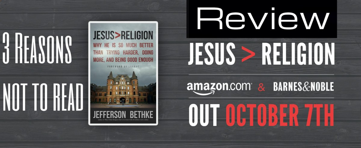 "3 Reasons NOT to read Jefferson Bethke's Book ""Jesus > Religion"""