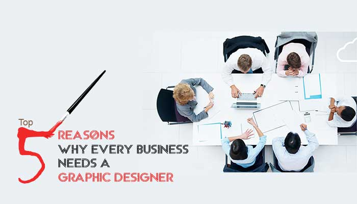 Top 5 Reasons Why Every Business Needs a Graphic Designer