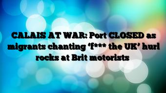 CALAIS-AT-WAR-Port-CLOSED-as-migrants-chanting-f-the-UK-hurl-rocks-at-Brit-motorists