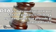 DTA es anticonstitucional por falta de proporcionalidad y equidad por lo que procede el amparo directo
