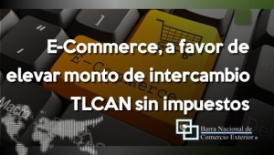 E-Commerce, a favor de elevar monto de intercambio TLCAN sin impuestos
