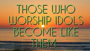 THOSE WHO WORSHIP IDOLS BECOME LIKE THEM