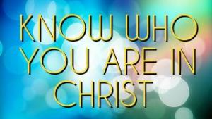 KNOW WHO YOU ARE IN CHRIST