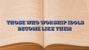THOSE WHO WORSHIP IDOLS BECOME LIKE THEM