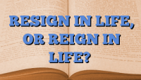 RESIGN IN LIFE, OR REIGN IN LIFE?