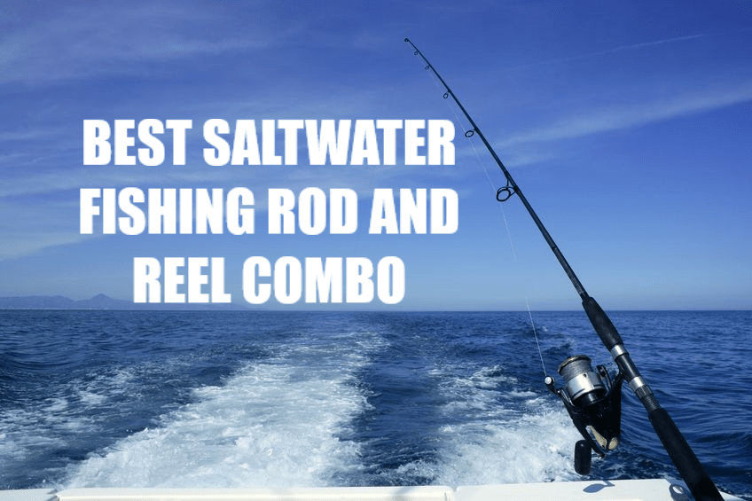 A Look At The Best Fishing Rod And Reel Combo For Saltwater