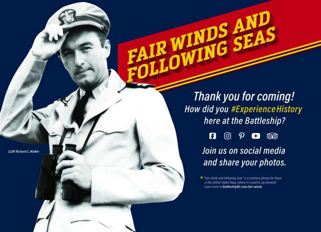 Image of mural in Battleship NORTH CAROLINA visitors center seen as you leave the ship. Features black and white photo of LCDR Richard C. Walker and reads: Fair Winds and Following Seas. Thank you for coming! How did you #ExperienceHistory here at the Battleship? Join us on social media and share your photos.