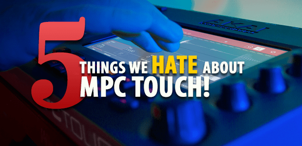 5 Things We Hate About MPC TOUCH