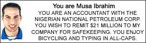 You xare Musa Ibrahim.  YOU ARE AN ACCOUNTANT WITH THE NIGERIAN NATIONAL PETROLEUM CORP. YOU WISH TO REMIT $21 MILLION TO MY COMPANY FOR SAFEKEEPING.  YOU ENJOY BICYCLING AND TYPING IN ALL-CAPS.