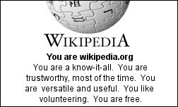 You are wikipedia.org You are a know-it-all.  You are trustworthy, most of the time.  You are  versatile and useful.  You like volunteering.  You are free.