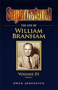 Supernatural: The Life Of William Branham - Volume III (Book 6)