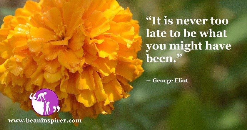 it-is-never-too-late-to-be-what-you-might-have-been-george-eliot-be-an-inspirer