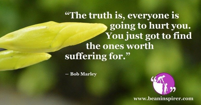 the-truth-is-everyone-is-going-to-hurt-you-you-just-got-to-find-the-ones-worth-suffering-for-bob-marley-be-an-inspirer