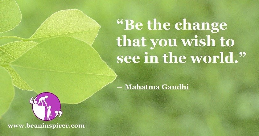 be-the-change-that-you-wish-to-see-in-the-world-mahatma-gandhi-be-an-inspirer
