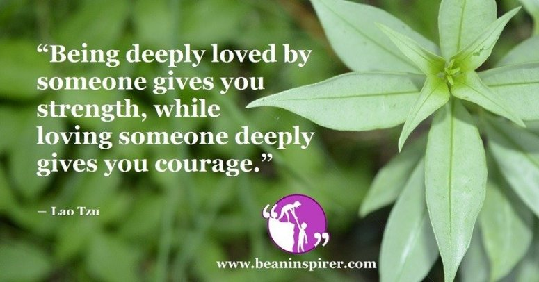 being-deeply-loved-by-someone-gives-you-strength-while-loving-someone-deeply-gives-you-courage-lao-tzu-be-an-inspirer
